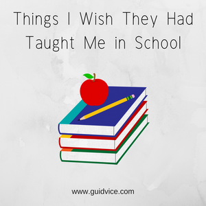 Things I Wish They Had Taught Me in School