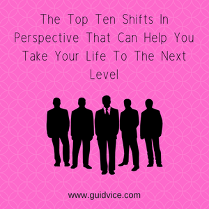 The Top Ten Shifts In Perspective That Can Help You Take Your Life To The Next Level